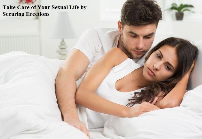 Take Care of Your Sexual Life by Securing Erections